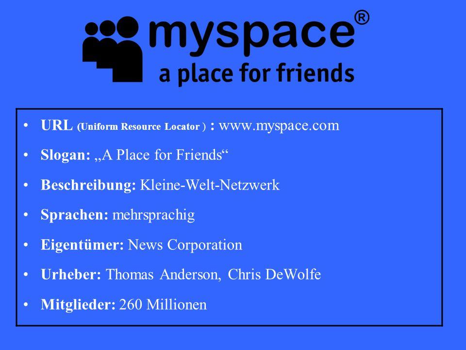 """URL (Uniform Resource Locator ) : www.myspace.com Slogan: """"A Place for Friends Beschreibung: Kleine-Welt-Netzwerk Sprachen: mehrsprachig Eigentümer: News Corporation Urheber: Thomas Anderson, Chris DeWolfe Mitglieder: 260 Millionen"""
