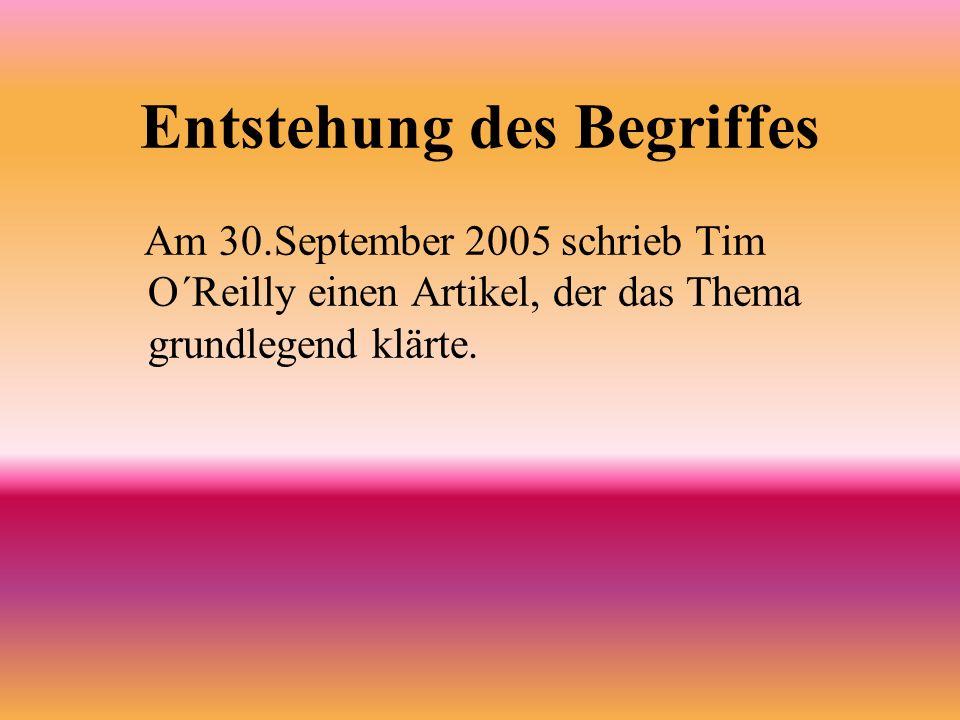 Entstehung des Begriffes Am 30.September 2005 schrieb Tim O´Reilly einen Artikel, der das Thema grundlegend klärte.