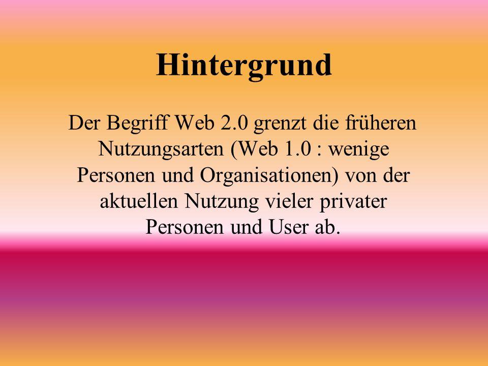 Hintergrund Der Begriff Web 2.0 grenzt die früheren Nutzungsarten (Web 1.0 : wenige Personen und Organisationen) von der aktuellen Nutzung vieler privater Personen und User ab.