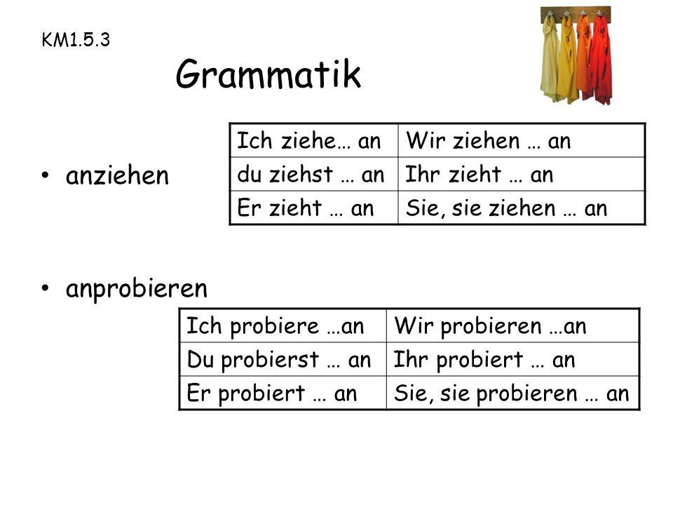 KM1.5.3 Grammatik anziehen anprobieren Ich ziehe… anWir ziehen … an du ziehst … anIhr zieht … an Er zieht … anSie, sie ziehen … an Ich probiere …anWir