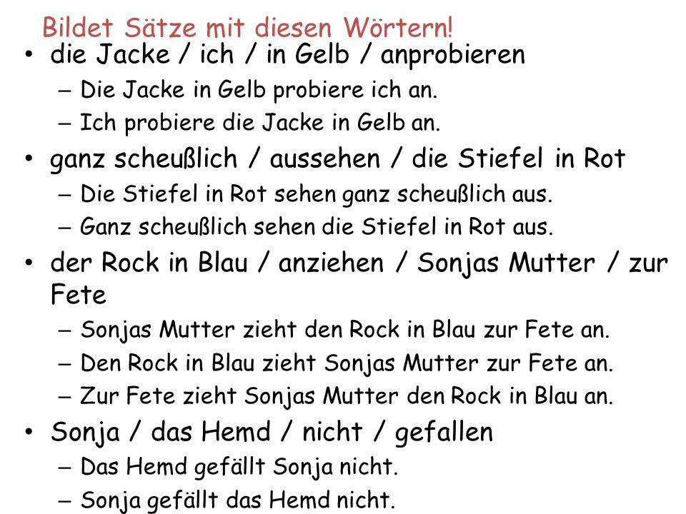 Bildet Sätze mit diesen Wörtern! die Jacke / ich / in Gelb / anprobieren – Die Jacke in Gelb probiere ich an. – Ich probiere die Jacke in Gelb an. gan