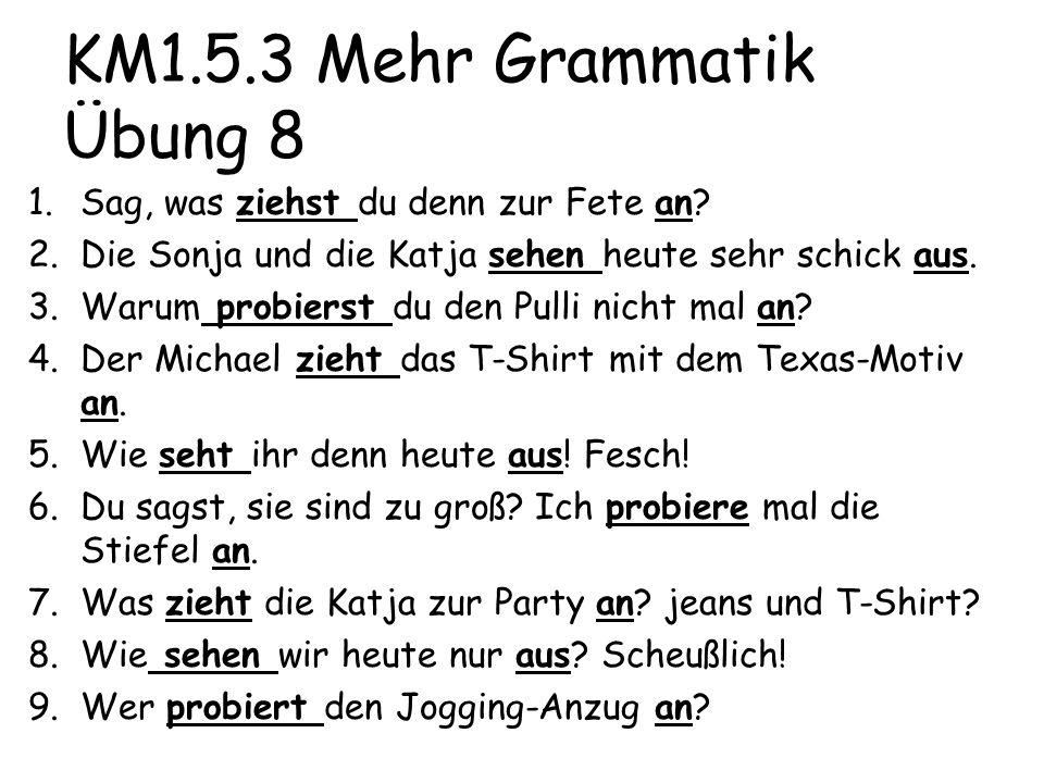 KM1.5.3 Mehr Grammatik Übung 8 1.Sag, was ziehst du denn zur Fete an? 2.Die Sonja und die Katja sehen heute sehr schick aus. 3.Warum probierst du den