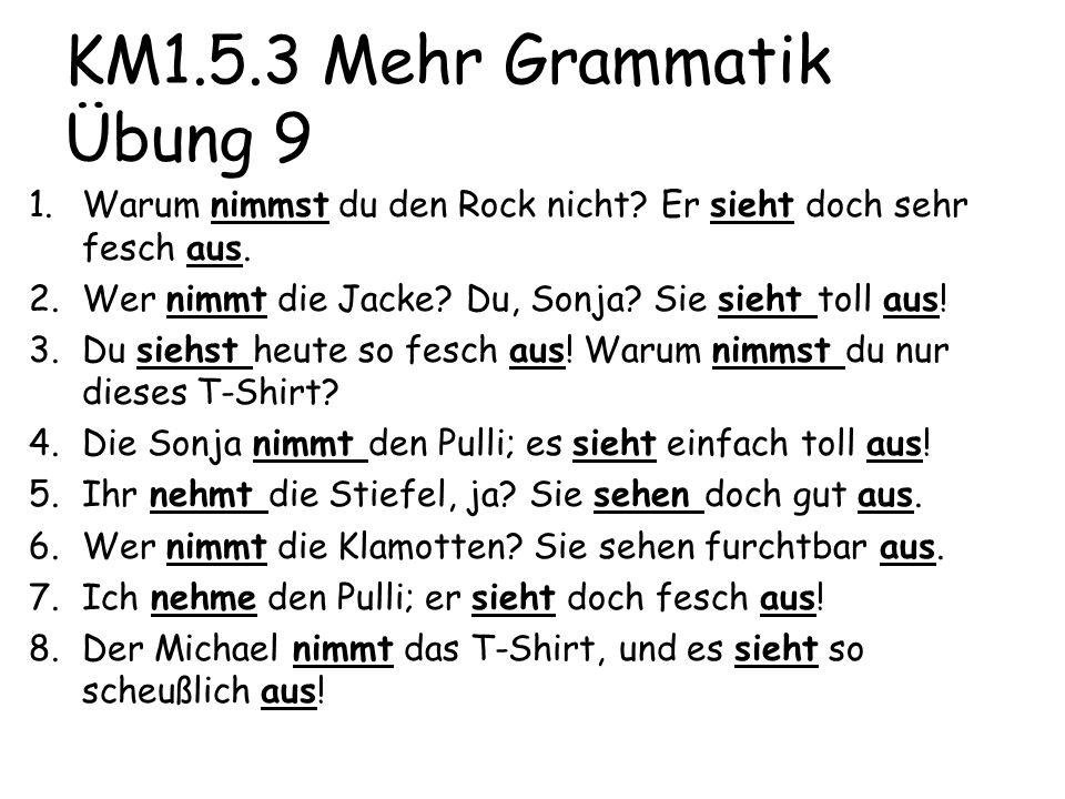 KM1.5.3 Mehr Grammatik Übung 9 1.Warum nimmst du den Rock nicht? Er sieht doch sehr fesch aus. 2.Wer nimmt die Jacke? Du, Sonja? Sie sieht toll aus! 3