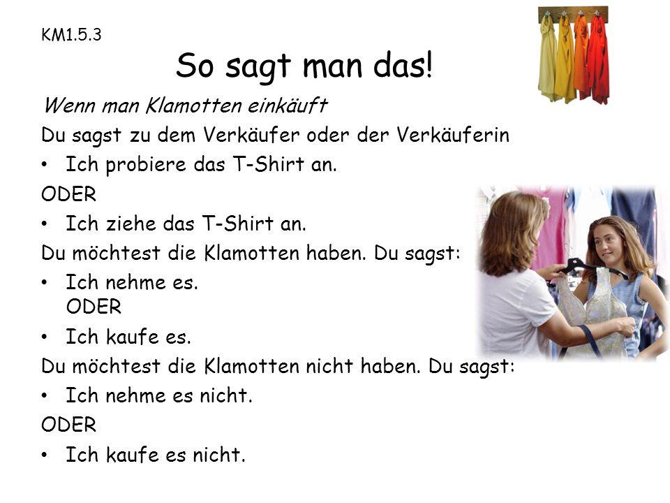 KM1.5.3 So sagt man das! Wenn man Klamotten einkäuft Du sagst zu dem Verkäufer oder der Verkäuferin Ich probiere das T-Shirt an. ODER Ich ziehe das T-