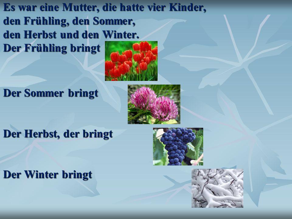 Es war eine Mutter, die hatte vier Kinder, den Frühling, den Sommer, den Herbst und den Winter. Der Frühling bringt Der Sommer bringt Der Herbst, der