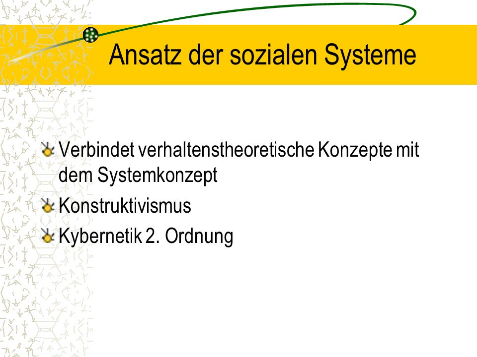 Ansatz der sozialen Systeme Verbindet verhaltenstheoretische Konzepte mit dem Systemkonzept Konstruktivismus Kybernetik 2.