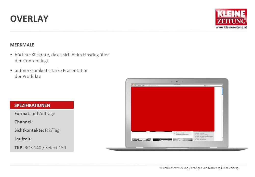 © Verkaufsentwicklung / Anzeigen und Marketing Kleine Zeitung OVERLAY MERKMALE  höchste Klickrate, da es sich beim Einstieg über den Content legt  aufmerksamkeitsstarke Präsentation der Produkte SPEZIFIKATIONEN Format: auf Anfrage Channel: Sichtkontakte: fc2/Tag Laufzeit: TKP: ROS 140 / Select 150