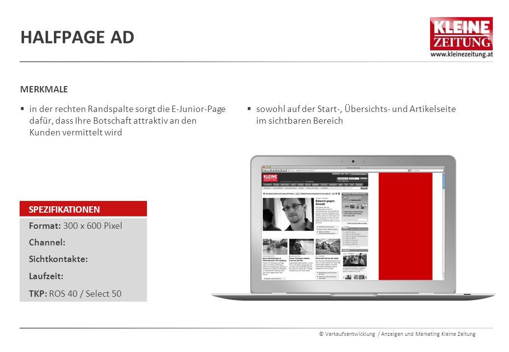 © Verkaufsentwicklung / Anzeigen und Marketing Kleine Zeitung HALFPAGE AD  sowohl auf der Start-, Übersichts- und Artikelseite im sichtbaren Bereich MERKMALE  in der rechten Randspalte sorgt die E-Junior-Page dafür, dass Ihre Botschaft attraktiv an den Kunden vermittelt wird SPEZIFIKATIONEN Format: 300 x 600 Pixel Channel: Sichtkontakte: Laufzeit: TKP: ROS 40 / Select 50