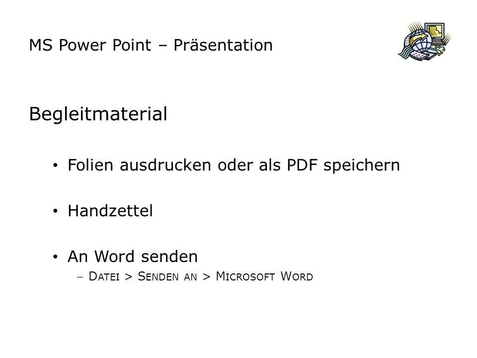 MS Power Point – Präsentation Begleitmaterial Folien ausdrucken oder als PDF speichern Handzettel An Word senden D ATEI > S ENDEN AN > M ICROSOFT W ORD