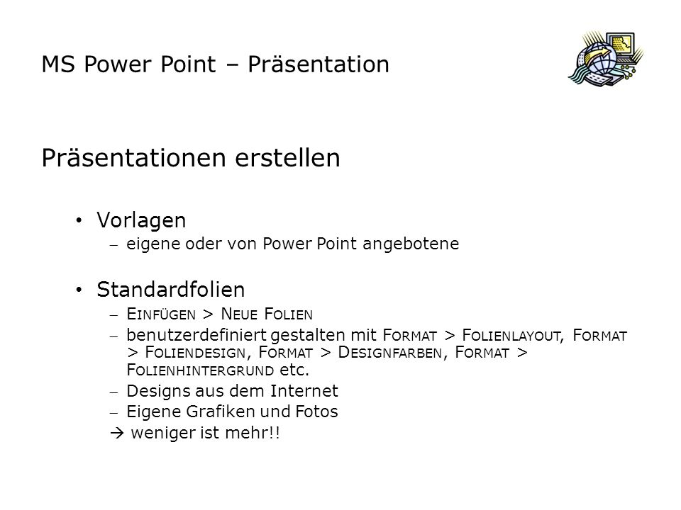 MS Power Point – Präsentation Präsentationen erstellen Vorlagen eigene oder von Power Point angebotene Standardfolien E INFÜGEN > N EUE F OLIEN benutzerdefiniert gestalten mit F ORMAT > F OLIENLAYOUT, F ORMAT > F OLIENDESIGN, F ORMAT > D ESIGNFARBEN, F ORMAT > F OLIENHINTERGRUND etc.