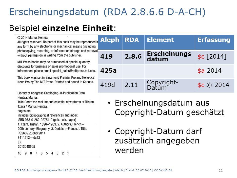 Erscheinungsdatum (RDA 2.8.6.6 D-A-CH) Beispiel einzelne Einheit: AlephRDAElementErfassung 4192.8.6 Erscheinungs datum $c [2014] 425a$a 2014 419d2.11 Copyright- Datum $c © 2014 Erscheinungsdatum aus Copyright-Datum geschätzt Copyright-Datum darf zusätzlich angegeben werden 11 AG RDA Schulungsunterlagen – Modul 3.02.05: Veröffentlichungsangabe | Aleph | Stand: 30.07.2015 | CC BY-NC-SA