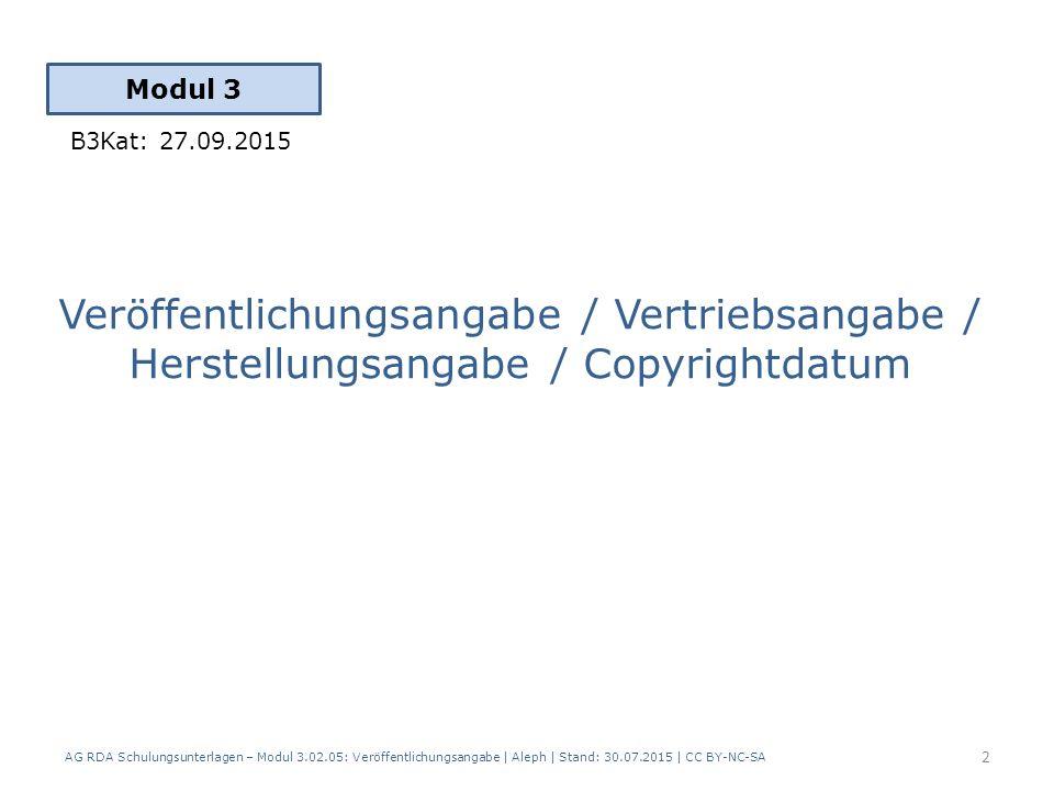 Veröffentlichungsangabe / Vertriebsangabe / Herstellungsangabe / Copyrightdatum Modul 3 2 B3Kat: 27.09.2015 AG RDA Schulungsunterlagen – Modul 3.02.05: Veröffentlichungsangabe | Aleph | Stand: 30.07.2015 | CC BY-NC-SA