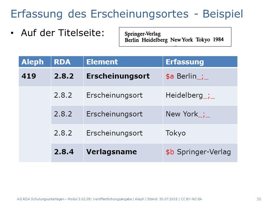 Erfassung des Erscheinungsortes - Beispiel Auf der Titelseite: AlephRDAElementErfassung 4192.8.2Erscheinungsort$a Berlin_;_ 2.8.2ErscheinungsortHeidelberg_;_ 2.8.2ErscheinungsortNew York_;_ 2.8.2ErscheinungsortTokyo 2.8.4Verlagsname$b Springer-Verlag 36 AG RDA Schulungsunterlagen – Modul 3.02.05: Veröffentlichungsangabe | Aleph | Stand: 30.07.2015 | CC BY-NC-SA