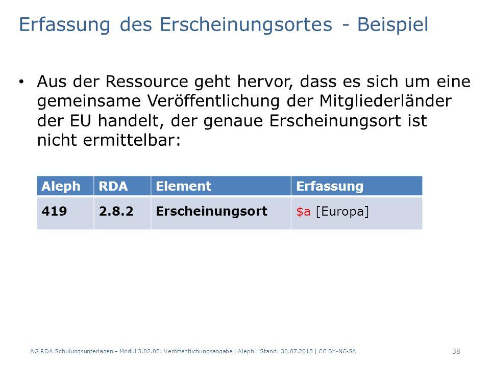 Erfassung des Erscheinungsortes - Beispiel Aus der Ressource geht hervor, dass es sich um eine gemeinsame Veröffentlichung der Mitgliederländer der EU handelt, der genaue Erscheinungsort ist nicht ermittelbar: AlephRDAElementErfassung 4192.8.2Erscheinungsort$a [Europa] 38 AG RDA Schulungsunterlagen – Modul 3.02.05: Veröffentlichungsangabe | Aleph | Stand: 30.07.2015 | CC BY-NC-SA