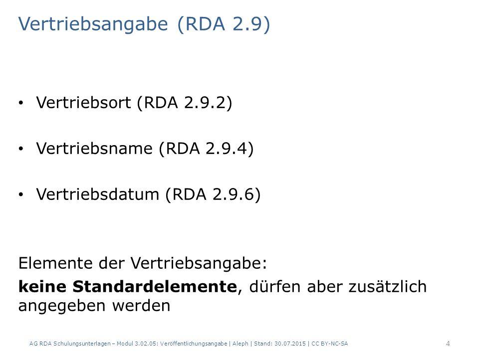 Vertriebsangabe (RDA 2.9) Vertriebsort (RDA 2.9.2) Vertriebsname (RDA 2.9.4) Vertriebsdatum (RDA 2.9.6) Elemente der Vertriebsangabe: keine Standardelemente, dürfen aber zusätzlich angegeben werden AG RDA Schulungsunterlagen – Modul 3.02.05: Veröffentlichungsangabe | Aleph | Stand: 30.07.2015 | CC BY-NC-SA 4