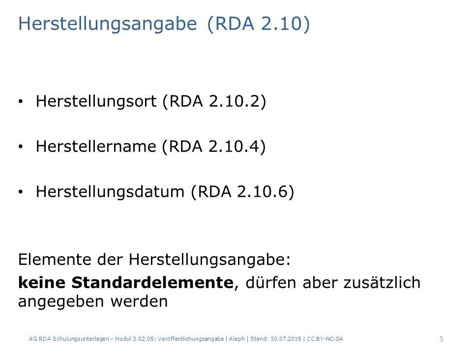 Herstellungsangabe (RDA 2.10) Herstellungsort (RDA 2.10.2) Herstellername (RDA 2.10.4) Herstellungsdatum (RDA 2.10.6) Elemente der Herstellungsangabe: keine Standardelemente, dürfen aber zusätzlich angegeben werden 5 AG RDA Schulungsunterlagen – Modul 3.02.05: Veröffentlichungsangabe | Aleph | Stand: 30.07.2015 | CC BY-NC-SA