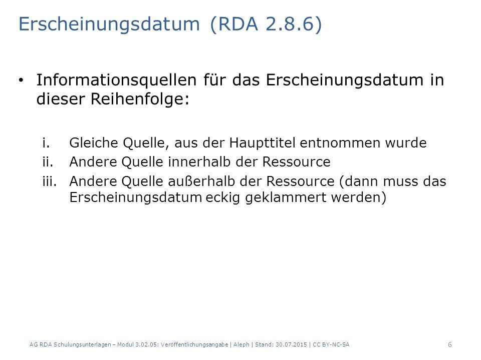 Erscheinungsdatum (RDA 2.8.6) Informationsquellen für das Erscheinungsdatum in dieser Reihenfolge: i.Gleiche Quelle, aus der Haupttitel entnommen wurde ii.Andere Quelle innerhalb der Ressource iii.Andere Quelle außerhalb der Ressource (dann muss das Erscheinungsdatum eckig geklammert werden) 6 AG RDA Schulungsunterlagen – Modul 3.02.05: Veröffentlichungsangabe | Aleph | Stand: 30.07.2015 | CC BY-NC-SA