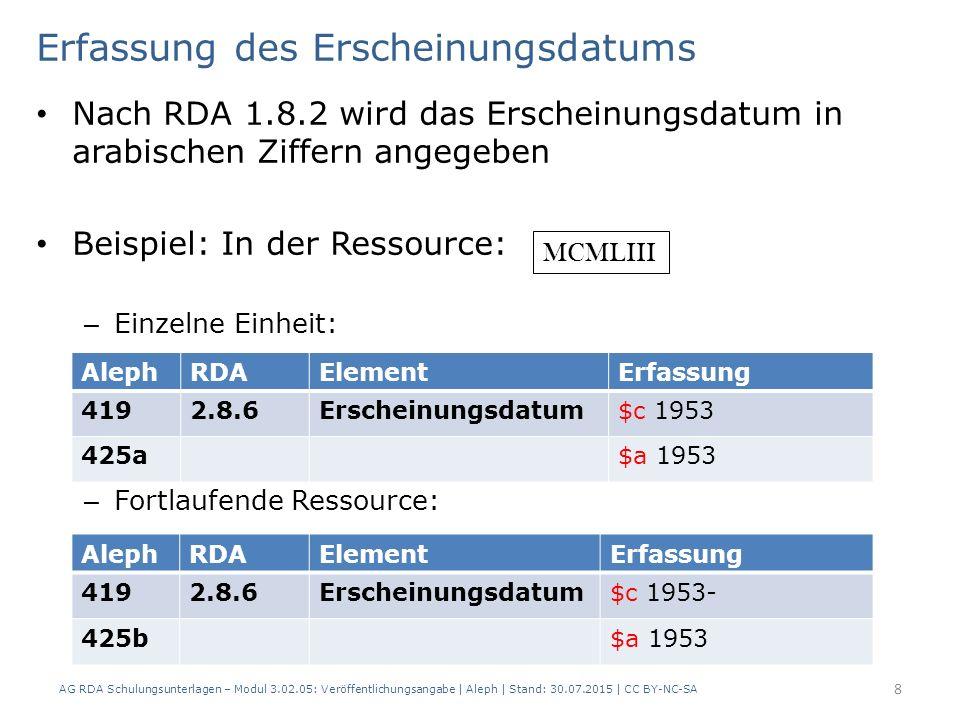 Erfassung des Erscheinungsdatums Nach RDA 1.8.2 wird das Erscheinungsdatum in arabischen Ziffern angegeben Beispiel: In der Ressource: – Einzelne Einheit: – Fortlaufende Ressource: AlephRDAElementErfassung 4192.8.6Erscheinungsdatum$c 1953 425a$a 1953 AlephRDAElementErfassung 4192.8.6Erscheinungsdatum$c 1953- 425b$a 1953 MCMLIII 8 AG RDA Schulungsunterlagen – Modul 3.02.05: Veröffentlichungsangabe | Aleph | Stand: 30.07.2015 | CC BY-NC-SA