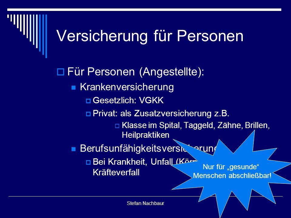 Stefan Nachbaur Versicherung für Personen  Für Personen (Angestellte): Krankenversicherung  Gesetzlich: VGKK  Privat: als Zusatzversicherung z.B.