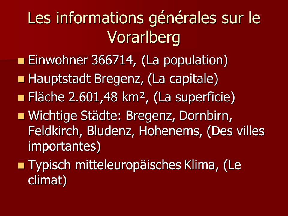 Les informations générales sur le Vorarlberg Einwohner 366714, (La population) Einwohner 366714, (La population) Hauptstadt Bregenz, (La capitale) Hauptstadt Bregenz, (La capitale) Fläche 2.601,48 km², (La superficie) Fläche 2.601,48 km², (La superficie) Wichtige Städte: Bregenz, Dornbirn, Feldkirch, Bludenz, Hohenems, (Des villes importantes) Wichtige Städte: Bregenz, Dornbirn, Feldkirch, Bludenz, Hohenems, (Des villes importantes) Typisch mitteleuropäisches Klima, (Le climat) Typisch mitteleuropäisches Klima, (Le climat)