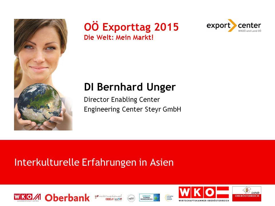 DI Bernhard Unger Director Enabling Center Engineering Center Steyr GmbH OÖ Exporttag 2015 Die Welt: Mein Markt! Interkulturelle Erfahrungen in Asien