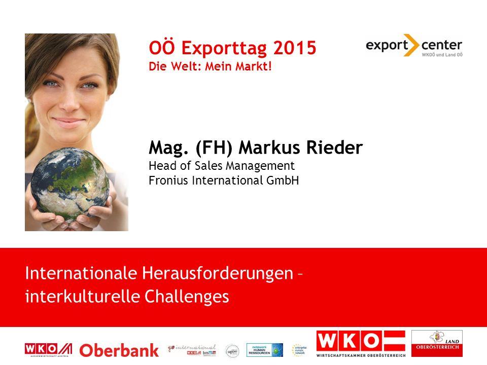 Mag. (FH) Markus Rieder Head of Sales Management Fronius International GmbH OÖ Exporttag 2015 Die Welt: Mein Markt! Internationale Herausforderungen –