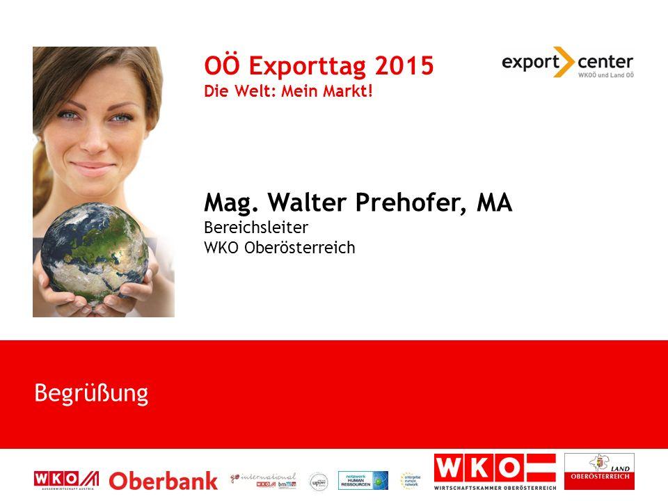 Begrüßung OÖ Exporttag 2015 Die Welt: Mein Markt! Mag. Walter Prehofer, MA Bereichsleiter WKO Oberösterreich