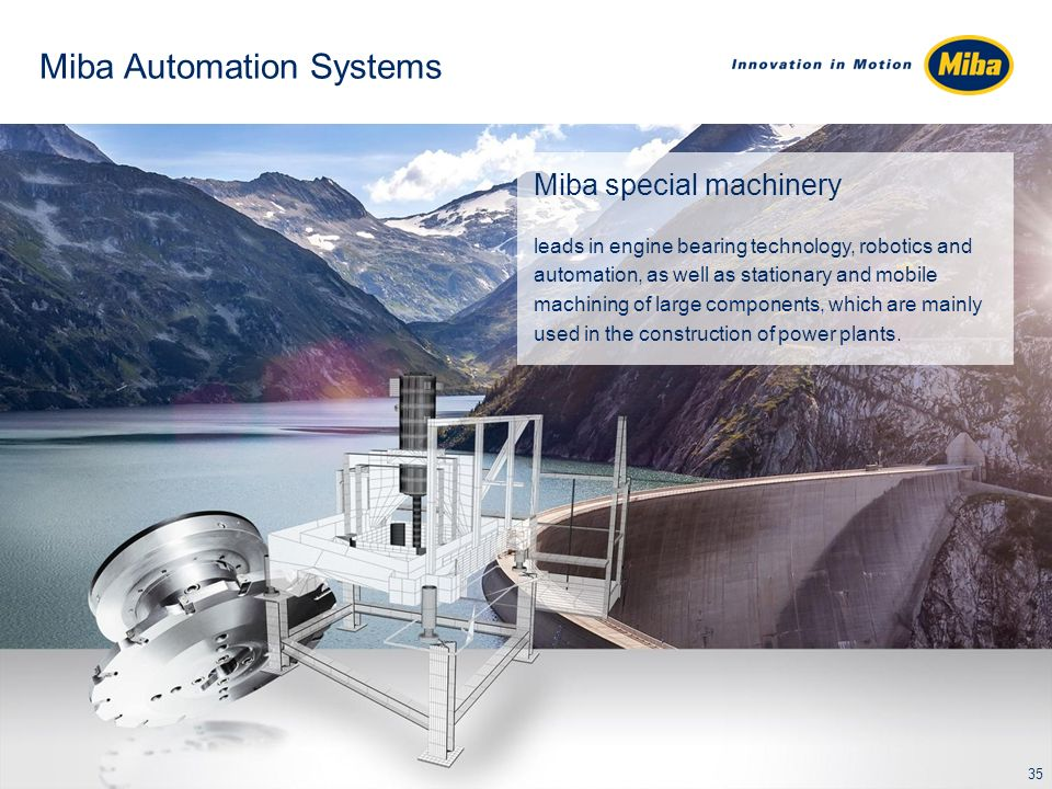 Miba Automation Systems Miba special machinery leads in engine bearing technology, robotics and automation, as well as stationary and mobile machining of large components, which are mainly used in the construction of power plants.