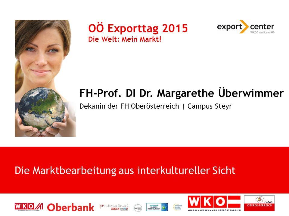 FH-Prof. DI Dr. Margarethe Überwimmer Dekanin der FH Oberösterreich | Campus Steyr OÖ Exporttag 2015 Die Welt: Mein Markt! Die Marktbearbeitung aus in