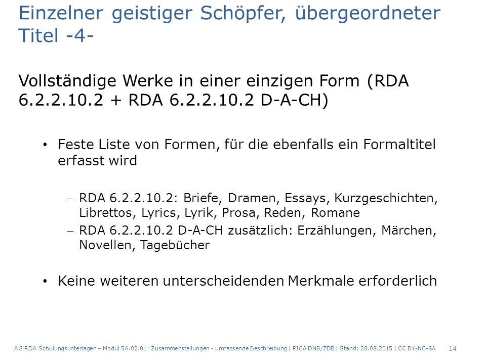 Einzelner geistiger Schöpfer, übergeordneter Titel -4- Vollständige Werke in einer einzigen Form (RDA 6.2.2.10.2 + RDA 6.2.2.10.2 D-A-CH) Feste Liste von Formen, für die ebenfalls ein Formaltitel erfasst wird RDA 6.2.2.10.2: Briefe, Dramen, Essays, Kurzgeschichten, Librettos, Lyrics, Lyrik, Prosa, Reden, Romane RDA 6.2.2.10.2 D-A-CH zusätzlich: Erzählungen, Märchen, Novellen, Tagebücher Keine weiteren unterscheidenden Merkmale erforderlich 14 AG RDA Schulungsunterlagen – Modul 5A.02.01: Zusammenstellungen - umfassende Beschreibung | PICA DNB/ZDB | Stand: 28.08.2015 | CC BY-NC-SA