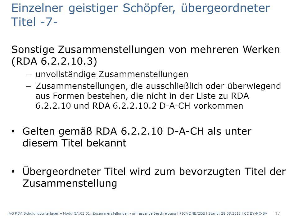 Einzelner geistiger Schöpfer, übergeordneter Titel -7- Sonstige Zusammenstellungen von mehreren Werken (RDA 6.2.2.10.3) – unvollständige Zusammenstellungen – Zusammenstellungen, die ausschließlich oder überwiegend aus Formen bestehen, die nicht in der Liste zu RDA 6.2.2.10 und RDA 6.2.2.10.2 D-A-CH vorkommen Gelten gemäß RDA 6.2.2.10 D-A-CH als unter diesem Titel bekannt Übergeordneter Titel wird zum bevorzugten Titel der Zusammenstellung 17 AG RDA Schulungsunterlagen – Modul 5A.02.01: Zusammenstellungen - umfassende Beschreibung | PICA DNB/ZDB | Stand: 28.08.2015 | CC BY-NC-SA