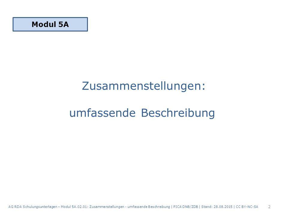 Zusammenstellungen: umfassende Beschreibung 2 AG RDA Schulungsunterlagen – Modul 5A.02.01: Zusammenstellungen - umfassende Beschreibung | PICA DNB/ZDB | Stand: 28.08.2015 | CC BY-NC-SA Modul 5A