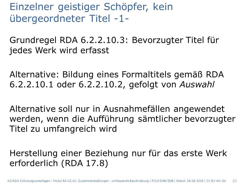 Einzelner geistiger Schöpfer, kein übergeordneter Titel -1- Grundregel RDA 6.2.2.10.3: Bevorzugter Titel für jedes Werk wird erfasst Alternative: Bildung eines Formaltitels gemäß RDA 6.2.2.10.1 oder 6.2.2.10.2, gefolgt von Auswahl Alternative soll nur in Ausnahmefällen angewendet werden, wenn die Aufführung sämtlicher bevorzugter Titel zu umfangreich wird Herstellung einer Beziehung nur für das erste Werk erforderlich (RDA 17.8) 23 AG RDA Schulungsunterlagen – Modul 5A.02.01: Zusammenstellungen - umfassende Beschreibung | PICA DNB/ZDB | Stand: 28.08.2015 | CC BY-NC-SA