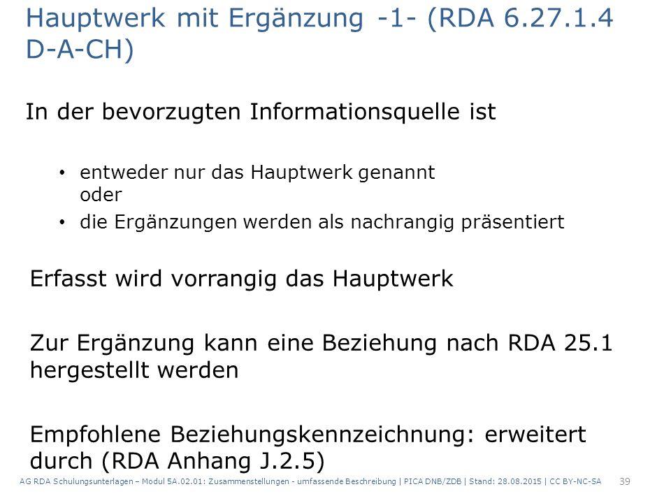 Hauptwerk mit Ergänzung -1- (RDA 6.27.1.4 D-A-CH) In der bevorzugten Informationsquelle ist entweder nur das Hauptwerk genannt oder die Ergänzungen werden als nachrangig präsentiert Erfasst wird vorrangig das Hauptwerk Zur Ergänzung kann eine Beziehung nach RDA 25.1 hergestellt werden Empfohlene Beziehungskennzeichnung: erweitert durch (RDA Anhang J.2.5) 39 AG RDA Schulungsunterlagen – Modul 5A.02.01: Zusammenstellungen - umfassende Beschreibung | PICA DNB/ZDB | Stand: 28.08.2015 | CC BY-NC-SA