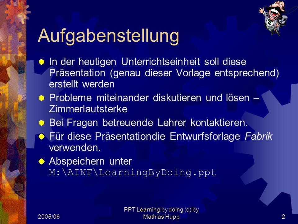 2005/06 PPT Learning by doing (c) by Mathias Hupp2 Aufgabenstellung  In der heutigen Unterrichtseinheit soll diese Präsentation (genau dieser Vorlage