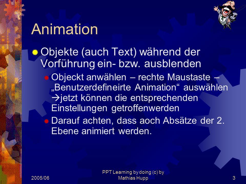 2005/06 PPT Learning by doing (c) by Mathias Hupp3 Animation  Objekte (auch Text) während der Vorführung ein- bzw. ausblenden  Objeckt anwählen – re