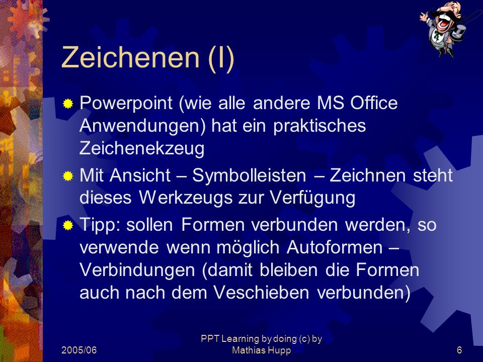 2005/06 PPT Learning by doing (c) by Mathias Hupp7 Zeichnen (II)  Mehrere Formen können zu einem Objekt verbunden werden  Objekt wählen und mit gedrückter Taste weitere Objekte anwählen  Rechte Mustaste und Gruppierung auswählwn  Auch Zeichenobjekte können animiert werden