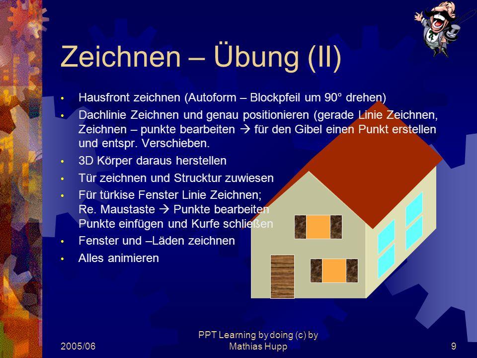 2005/06 PPT Learning by doing (c) by Mathias Hupp9 Zeichnen – Übung (II) Hausfront zeichnen (Autoform – Blockpfeil um 90° drehen) Dachlinie Zeichnen u