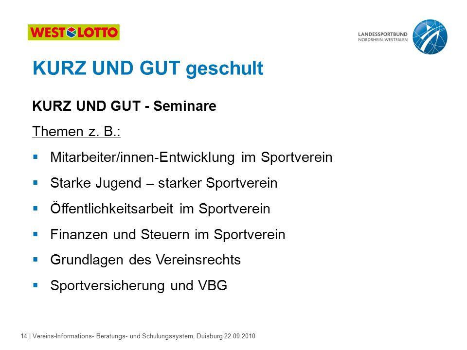 14 | Vereins-Informations- Beratungs- und Schulungssystem, Duisburg 22.09.2010 KURZ UND GUT geschult KURZ UND GUT - Seminare Themen z.
