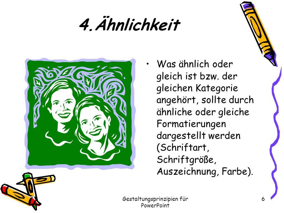 Gestaltungsprinzipien für PowerPoint 6 4.Ähnlichkeit Was ähnlich oder gleich ist bzw. der gleichen Kategorie angehört, sollte durch ähnliche oder glei
