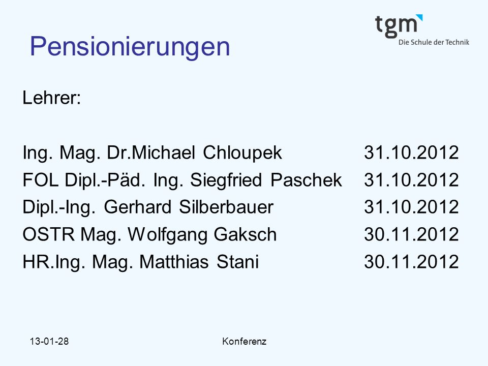 13-01-28Konferenz Pensionierungen Lehrer: Ing. Mag. Dr.Michael Chloupek 31.10.2012 FOL Dipl.-Päd. Ing. Siegfried Paschek 31.10.2012 Dipl.-Ing. Gerhard
