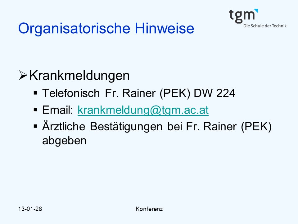 13-01-28Konferenz Organisatorische Hinweise  Krankmeldungen  Telefonisch Fr. Rainer (PEK) DW 224  Email: krankmeldung@tgm.ac.atkrankmeldung@tgm.ac.