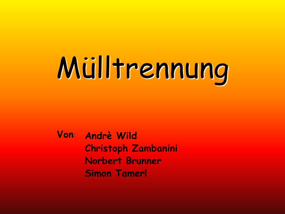 Mülltrennung Andrè Wild Christoph Zambanini Norbert Brunner Simon Tamerl Von :