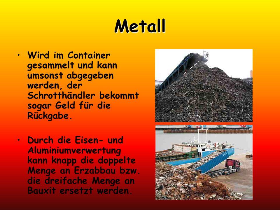Metall Wird im Container gesammelt und kann umsonst abgegeben werden, der Schrotthändler bekommt sogar Geld für die Rückgabe. Durch die Eisen- und Alu