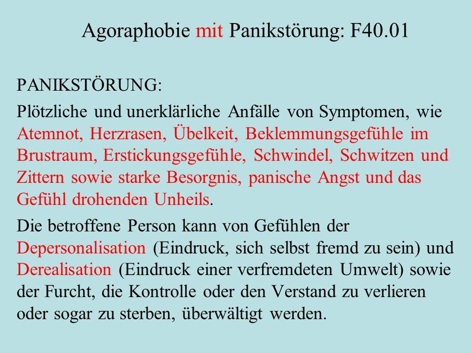 Agoraphobie mit Panikstörung: F40.01 PANIKSTÖRUNG: Plötzliche und unerklärliche Anfälle von Symptomen, wie Atemnot, Herzrasen, Übelkeit, Beklemmungsgefühle im Brustraum, Erstickungsgefühle, Schwindel, Schwitzen und Zittern sowie starke Besorgnis, panische Angst und das Gefühl drohenden Unheils.