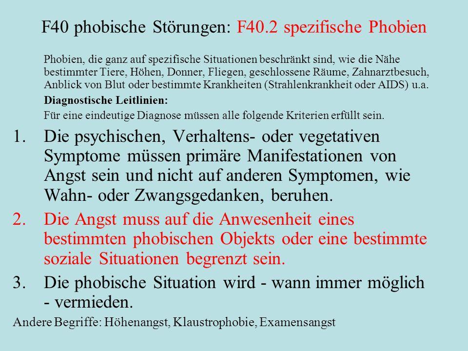 F40 phobische Störungen: F40.2 spezifische Phobien Phobien, die ganz auf spezifische Situationen beschränkt sind, wie die Nähe bestimmter Tiere, Höhen, Donner, Fliegen, geschlossene Räume, Zahnarztbesuch, Anblick von Blut oder bestimmte Krankheiten (Strahlenkrankheit oder AIDS) u.a.