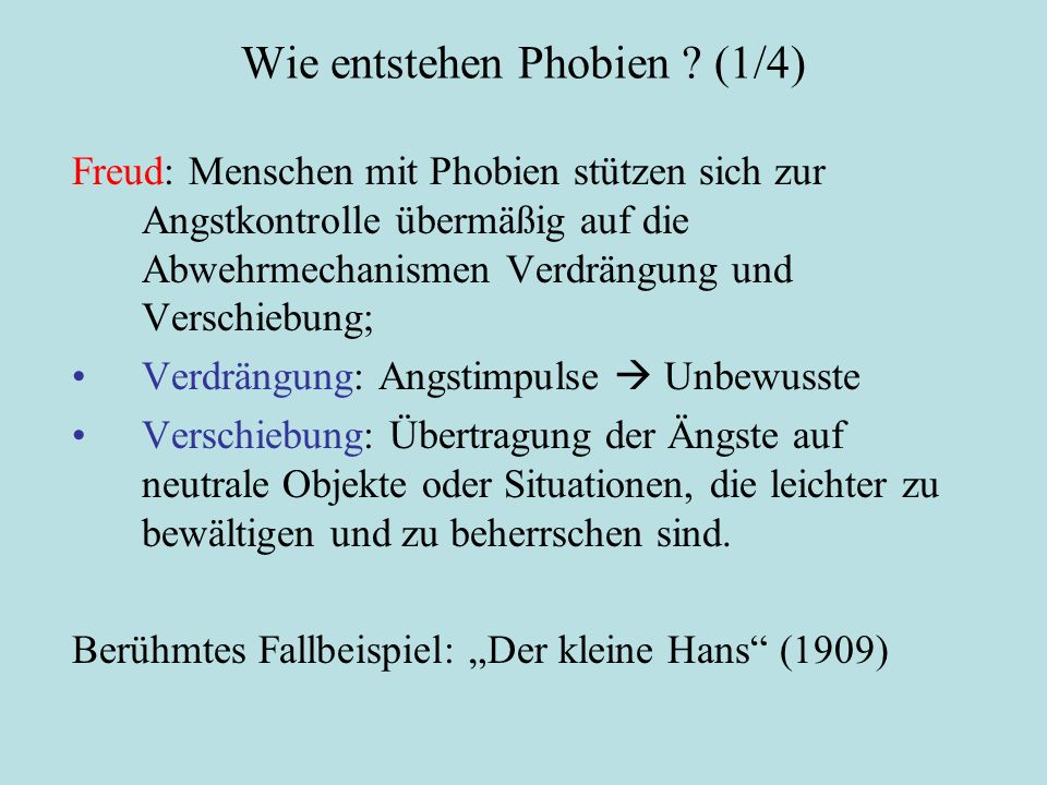 Wie entstehen Phobien ? (1/4) Freud: Menschen mit Phobien stützen sich zur Angstkontrolle übermäßig auf die Abwehrmechanismen Verdrängung und Verschie