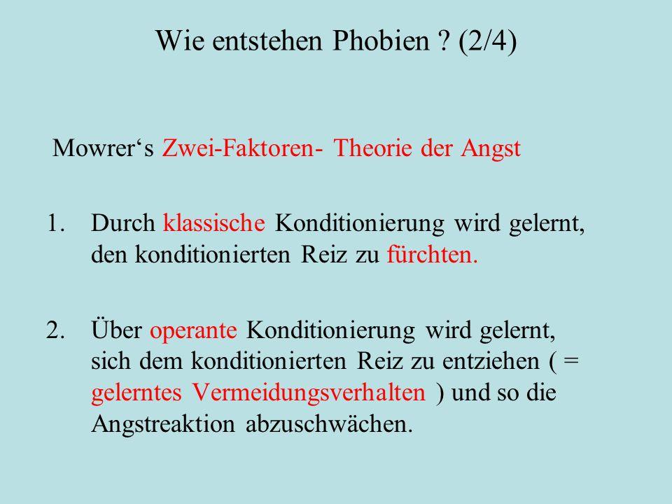 Wie entstehen Phobien ? (2/4) Lerntheoretische Erklärung: Mowrer's Zwei-Faktoren- Theorie der Angst 1.Durch klassische Konditionierung wird gelernt, d