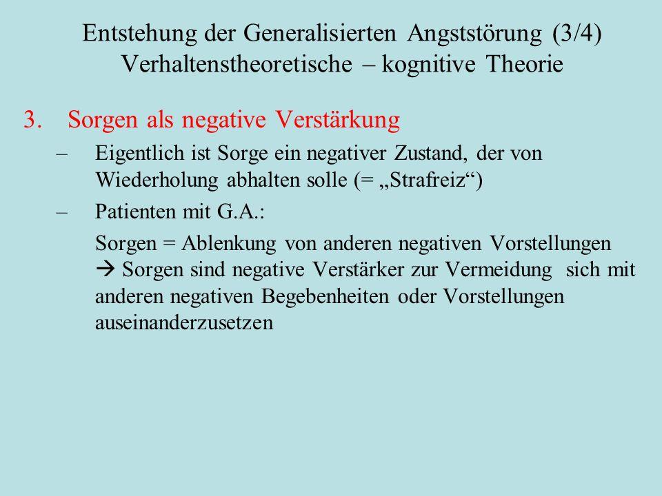 """Entstehung der Generalisierten Angststörung (3/4) Verhaltenstheoretische – kognitive Theorie 3.Sorgen als negative Verstärkung –Eigentlich ist Sorge ein negativer Zustand, der von Wiederholung abhalten solle (= """"Strafreiz ) –Patienten mit G.A.: Sorgen = Ablenkung von anderen negativen Vorstellungen  Sorgen sind negative Verstärker zur Vermeidung sich mit anderen negativen Begebenheiten oder Vorstellungen auseinanderzusetzen"""