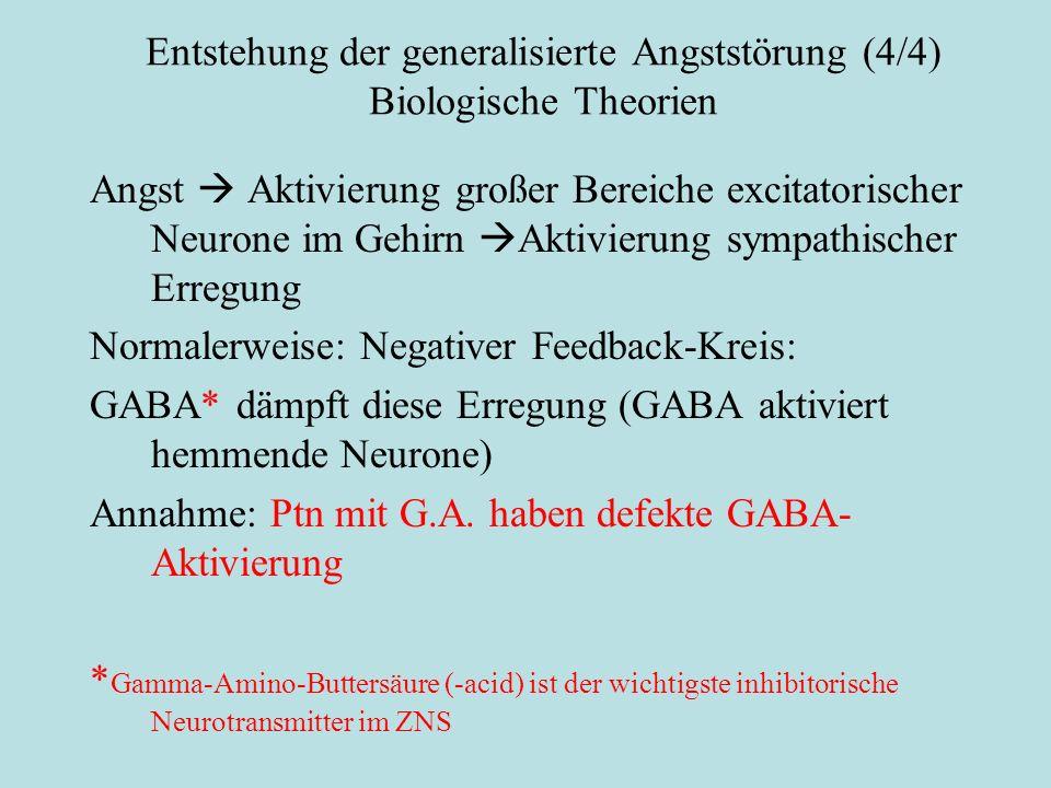 Entstehung der generalisierte Angststörung (4/4) Biologische Theorien Angst  Aktivierung großer Bereiche excitatorischer Neurone im Gehirn  Aktivierung sympathischer Erregung Normalerweise: Negativer Feedback-Kreis: GABA* dämpft diese Erregung (GABA aktiviert hemmende Neurone) Annahme: Ptn mit G.A.